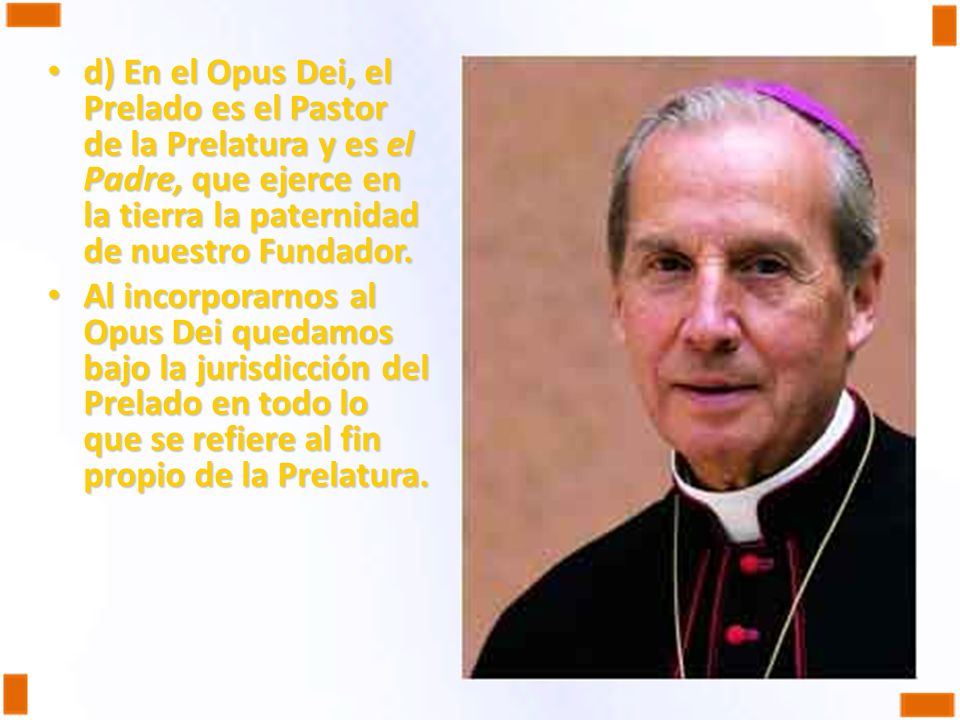 d) En el Opus Dei, el Prelado es el Pastor de la Prelatura y es el Padre, que ejerce en la tierra la paternidad de nuestro Fundador.