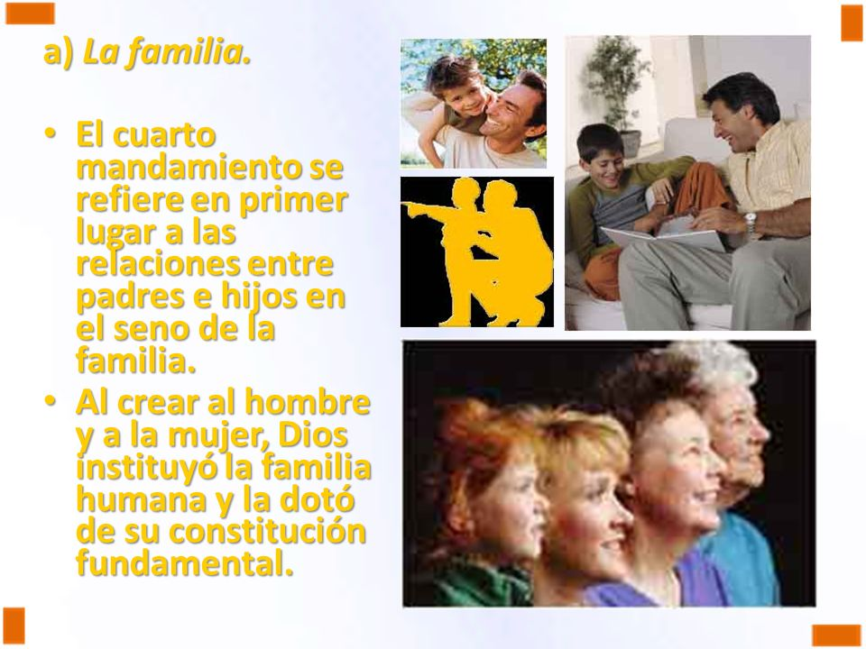 a) La familia.El cuarto mandamiento se refiere en primer lugar a las relaciones entre padres e hijos en el seno de la familia.