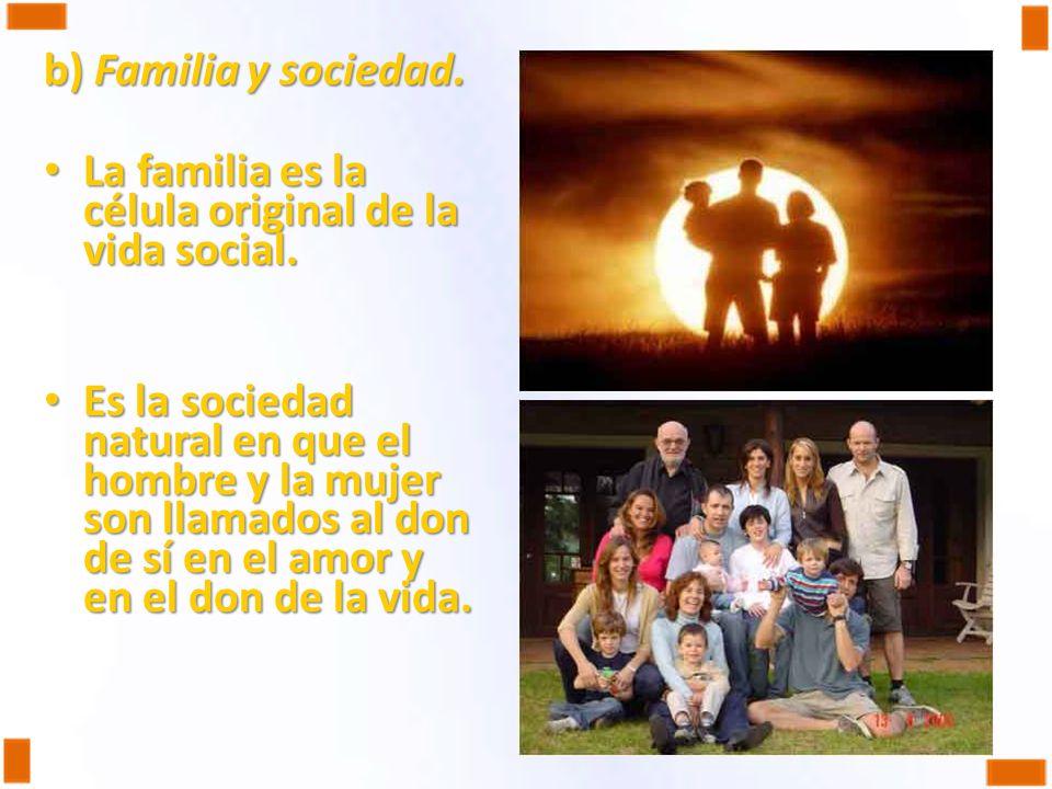 b) Familia y sociedad. La familia es la célula original de la vida social.