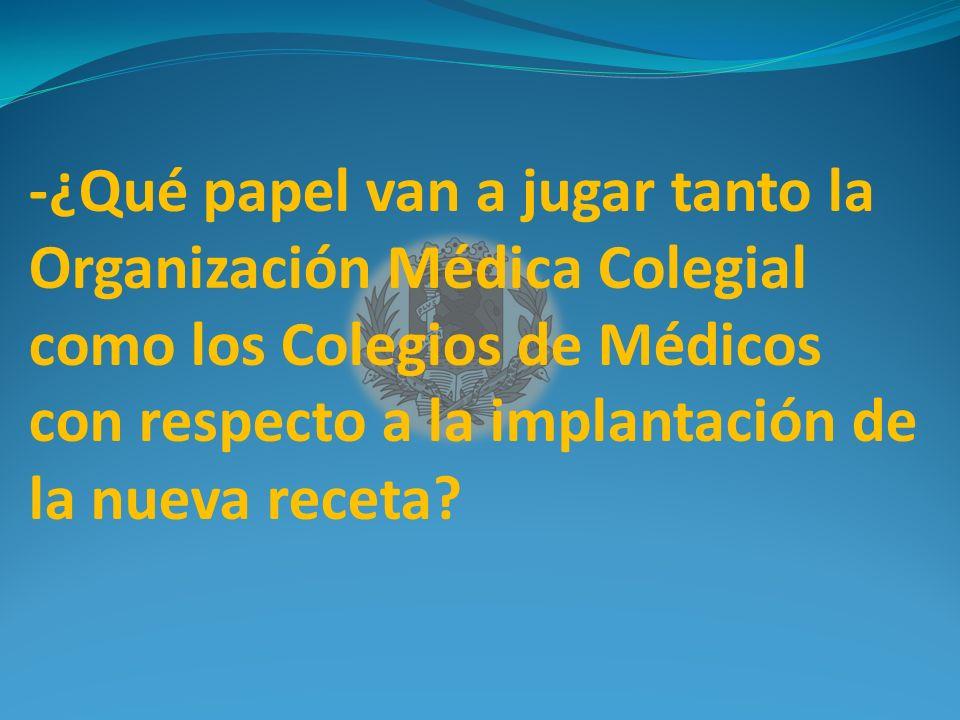 -¿Qué papel van a jugar tanto la Organización Médica Colegial como los Colegios de Médicos con respecto a la implantación de la nueva receta