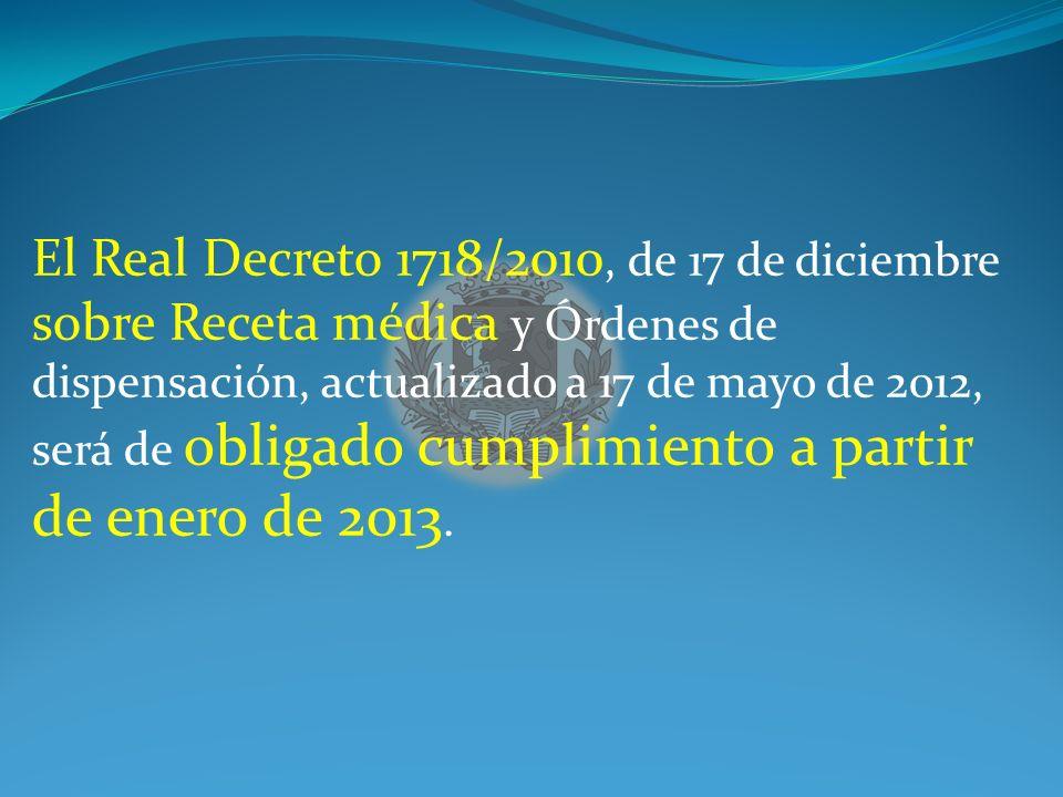 El Real Decreto 1718/2010, de 17 de diciembre sobre Receta médica y Órdenes de dispensación, actualizado a 17 de mayo de 2012, será de obligado cumplimiento a partir de enero de 2013.