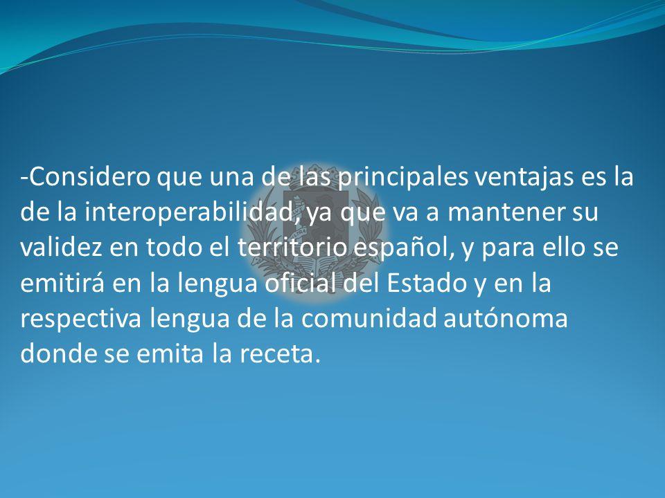 -Considero que una de las principales ventajas es la de la interoperabilidad, ya que va a mantener su validez en todo el territorio español, y para ello se emitirá en la lengua oficial del Estado y en la respectiva lengua de la comunidad autónoma donde se emita la receta.