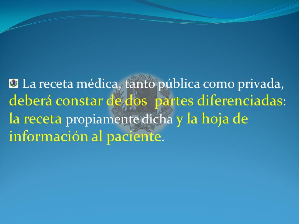 La receta médica, tanto pública como privada, deberá constar de dos partes diferenciadas: la receta propiamente dicha y la hoja de información al paciente.