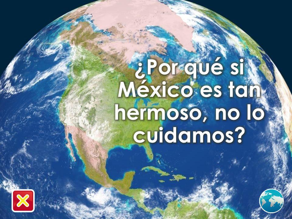 ¿Por qué si México es tan hermoso, no lo cuidamos