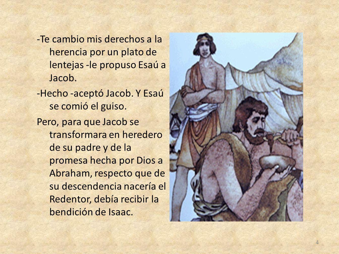 -Te cambio mis derechos a la herencia por un plato de lentejas -le propuso Esaú a Jacob.
