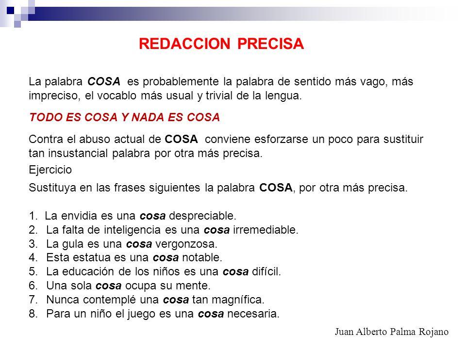 REDACCION PRECISA La palabra COSA es probablemente la palabra de sentido más vago, más. impreciso, el vocablo más usual y trivial de la lengua.