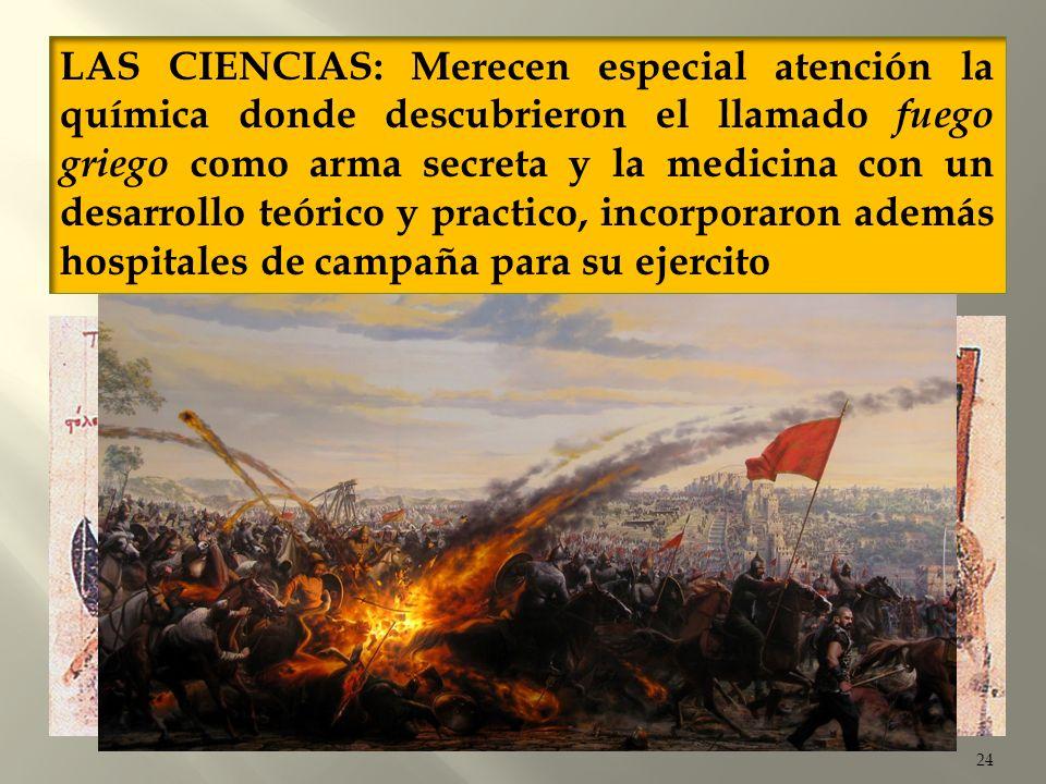 LAS CIENCIAS: Merecen especial atención la química donde descubrieron el llamado fuego griego como arma secreta y la medicina con un desarrollo teórico y practico, incorporaron además hospitales de campaña para su ejercito