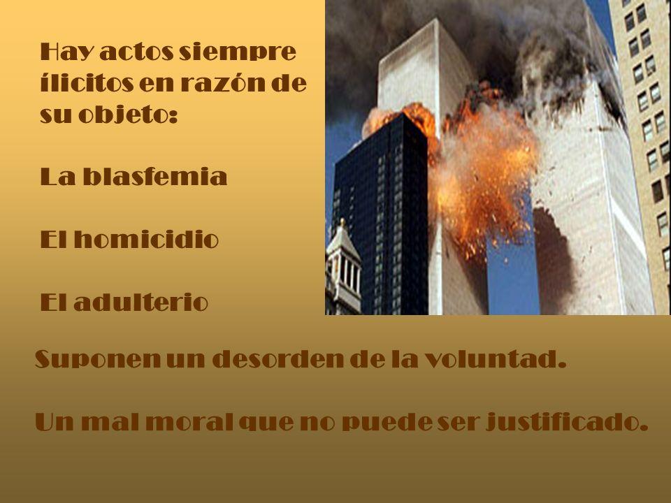 Hay actos siempre ílicitos en razón de. su objeto: La blasfemia. El homicidio. El adulterio. Suponen un desorden de la voluntad.