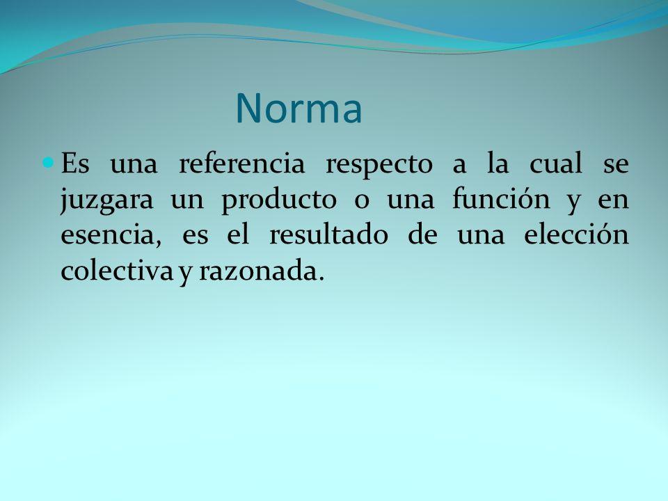 Norma Es una referencia respecto a la cual se juzgara un producto o una función y en esencia, es el resultado de una elección colectiva y razonada.