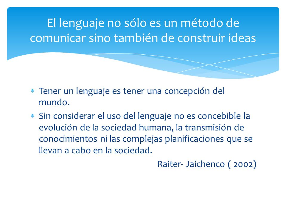 El lenguaje no sólo es un método de comunicar sino también de construir ideas