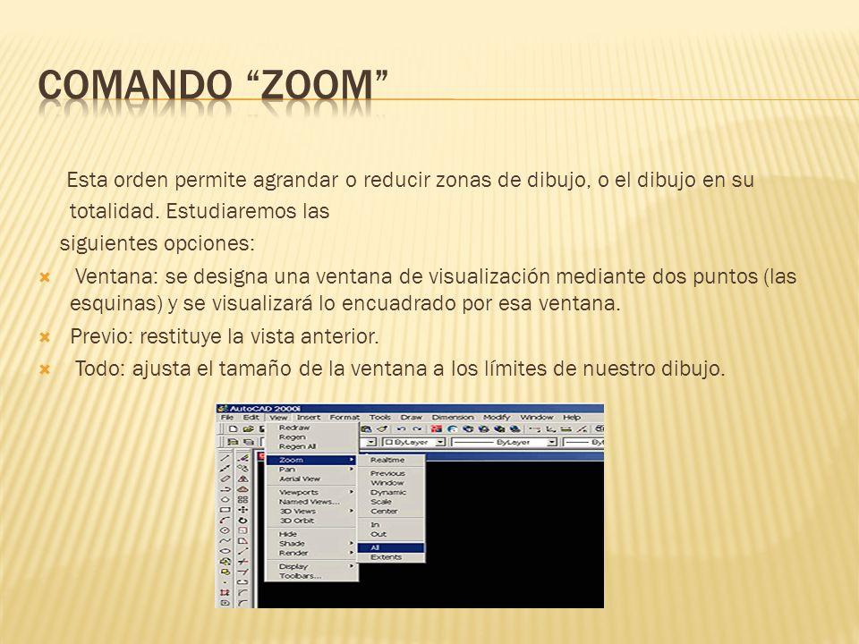 Comando zoom Esta orden permite agrandar o reducir zonas de dibujo, o el dibujo en su totalidad. Estudiaremos las.