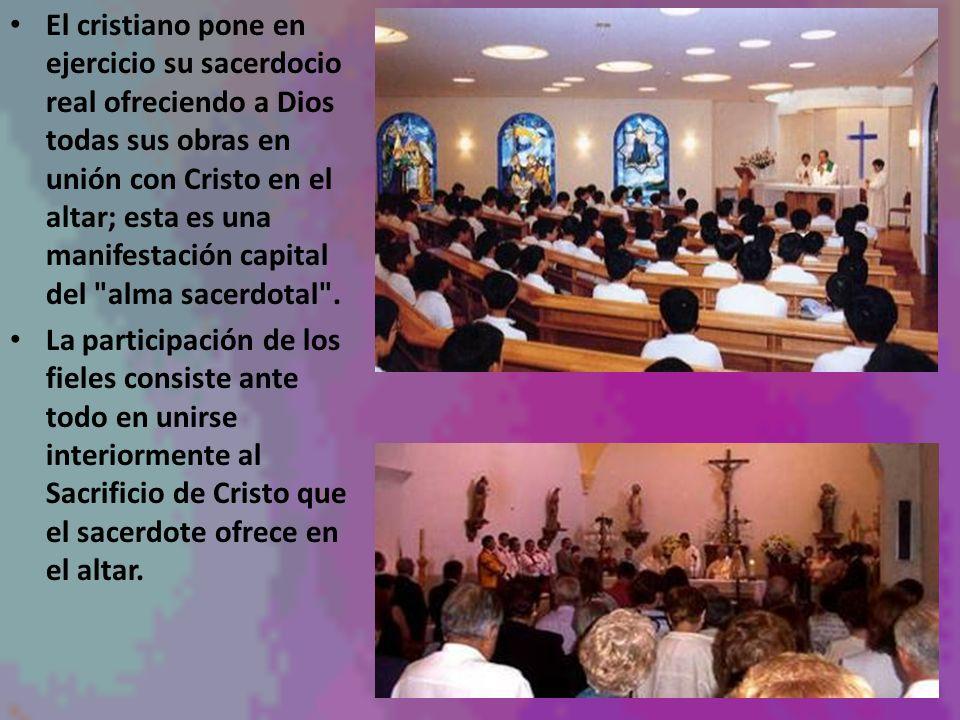 El cristiano pone en ejercicio su sacerdocio real ofreciendo a Dios todas sus obras en unión con Cristo en el altar; esta es una manifestación capital del alma sacerdotal .
