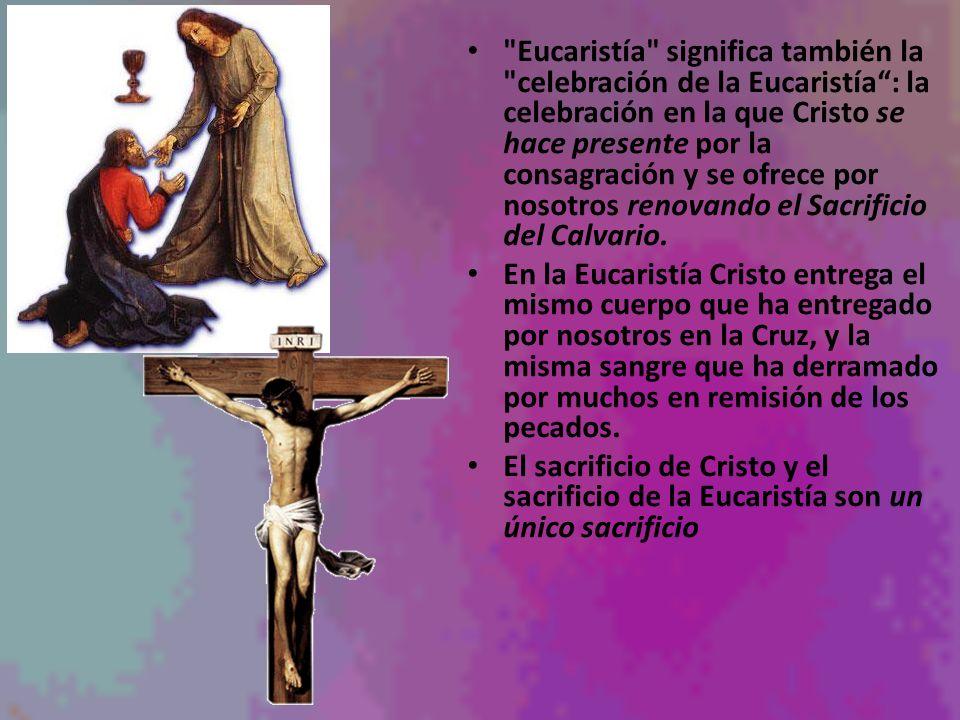 Eucaristía significa también la celebración de la Eucaristía : la celebración en la que Cristo se hace presente por la consagración y se ofrece por nosotros renovando el Sacrificio del Calvario.