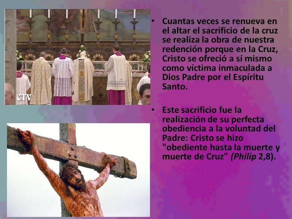 Cuantas veces se renueva en el altar el sacrificio de la cruz se realiza la obra de nuestra redención porque en la Cruz, Cristo se ofreció a sí mismo como víctima inmaculada a Dios Padre por el Espíritu Santo.