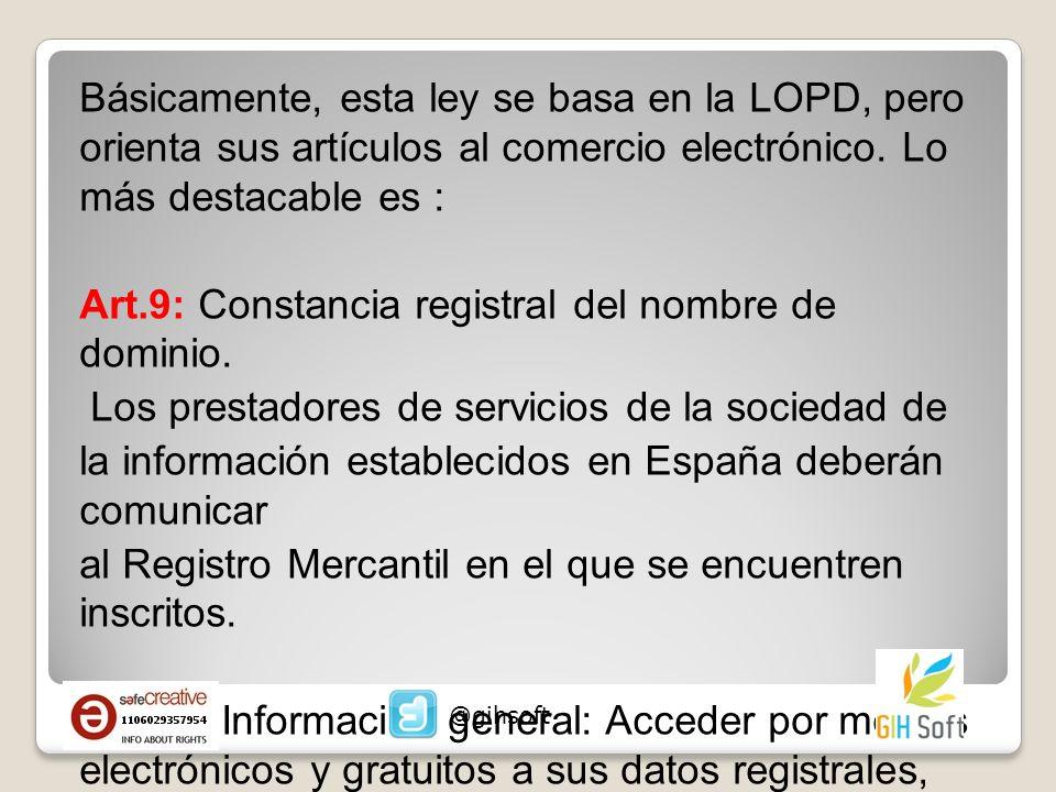 Básicamente, esta ley se basa en la LOPD, pero orienta sus artículos al comercio electrónico. Lo más destacable es : Art.9: Constancia registral del nombre de dominio. Los prestadores de servicios de la sociedad de la información establecidos en España deberán comunicar al Registro Mercantil en el que se encuentren inscritos. Art.10: Información general: Acceder por medios electrónicos y gratuitos a sus datos registrales, correo electrónico, identificación fiscal, código de conducta, etc.