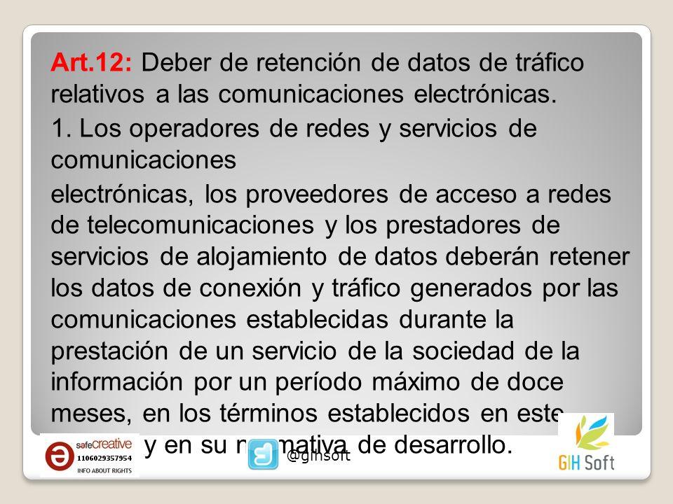 Art.12: Deber de retención de datos de tráfico relativos a las comunicaciones electrónicas. 1. Los operadores de redes y servicios de comunicaciones electrónicas, los proveedores de acceso a redes de telecomunicaciones y los prestadores de servicios de alojamiento de datos deberán retener los datos de conexión y tráfico generados por las comunicaciones establecidas durante la prestación de un servicio de la sociedad de la información por un período máximo de doce meses, en los términos establecidos en este artículo y en su normativa de desarrollo.