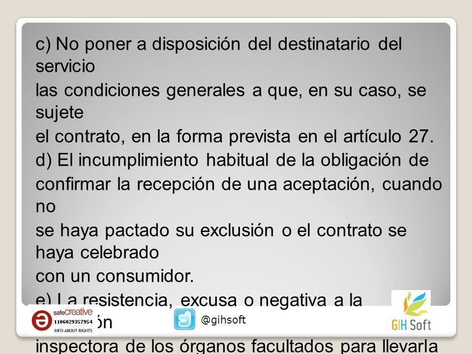 c) No poner a disposición del destinatario del servicio las condiciones generales a que, en su caso, se sujete el contrato, en la forma prevista en el artículo 27. d) El incumplimiento habitual de la obligación de confirmar la recepción de una aceptación, cuando no se haya pactado su exclusión o el contrato se haya celebrado con un consumidor. e) La resistencia, excusa o negativa a la actuación inspectora de los órganos facultados para llevarla a cabo con arreglo a esta Ley.