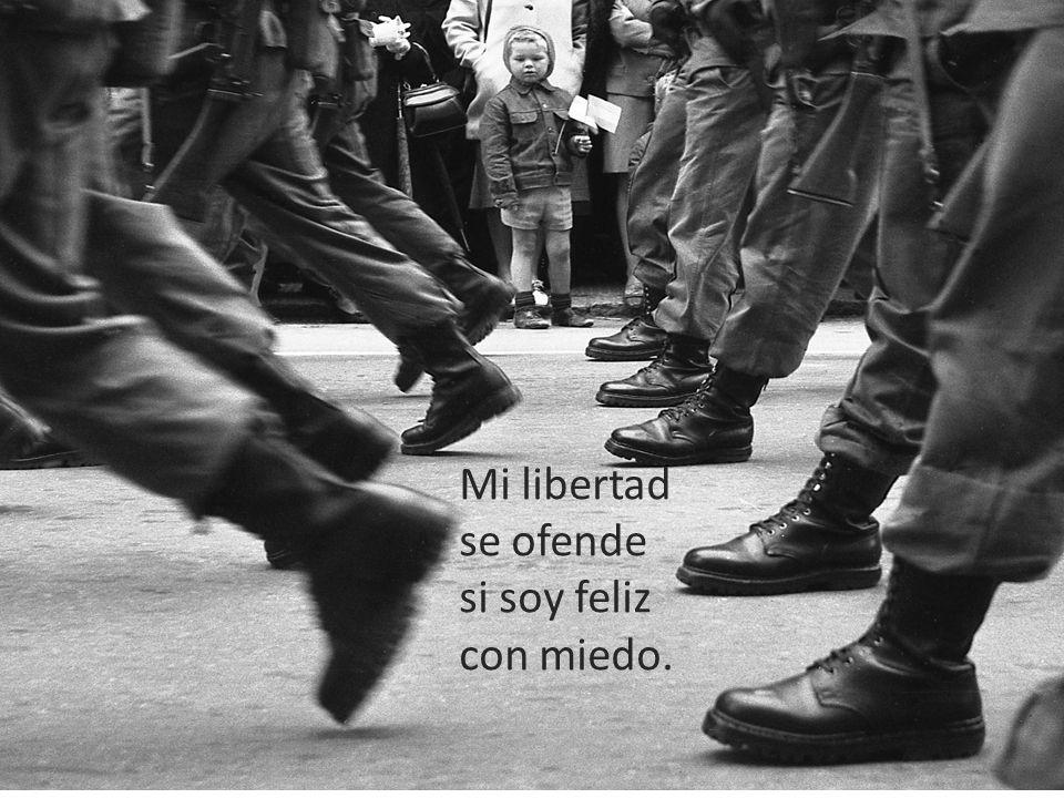 Mi libertad se ofende si soy feliz con miedo.