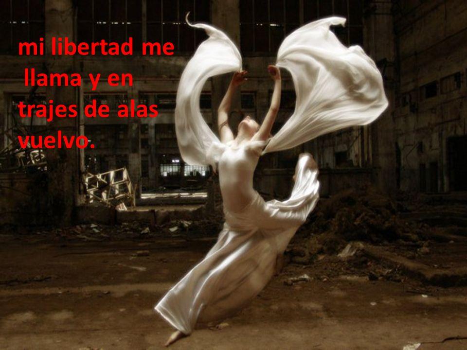 mi libertad me llama y en trajes de alas vuelvo.