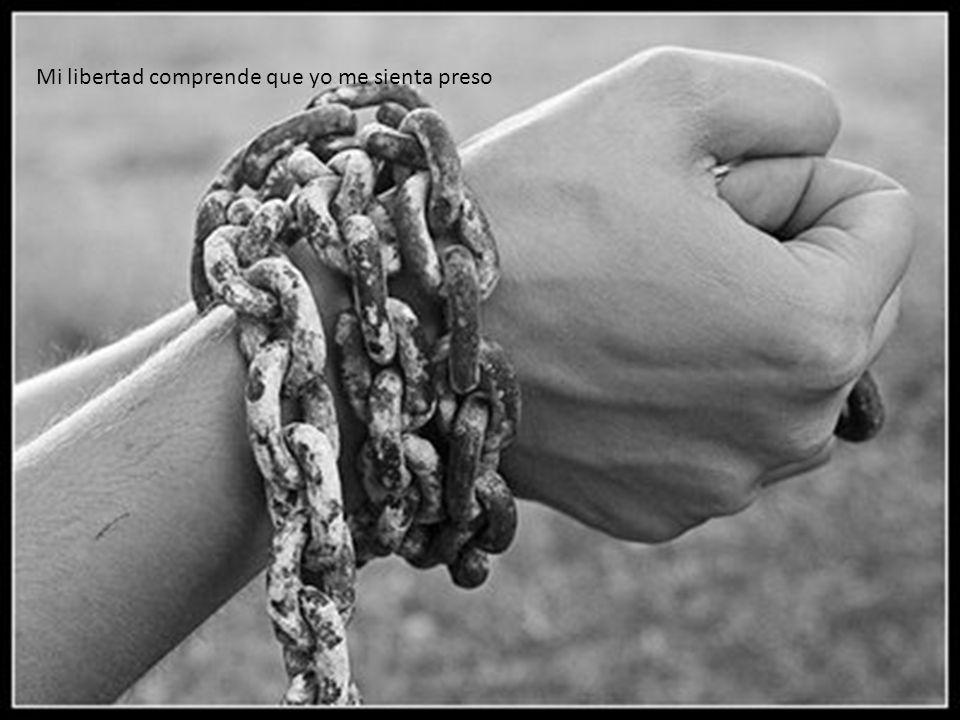 Mi libertad comprende que yo me sienta preso