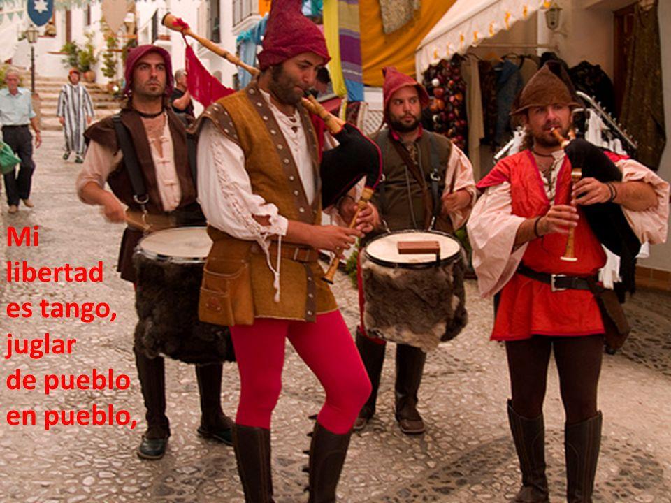 Mi libertad es tango, juglar de pueblo en pueblo,