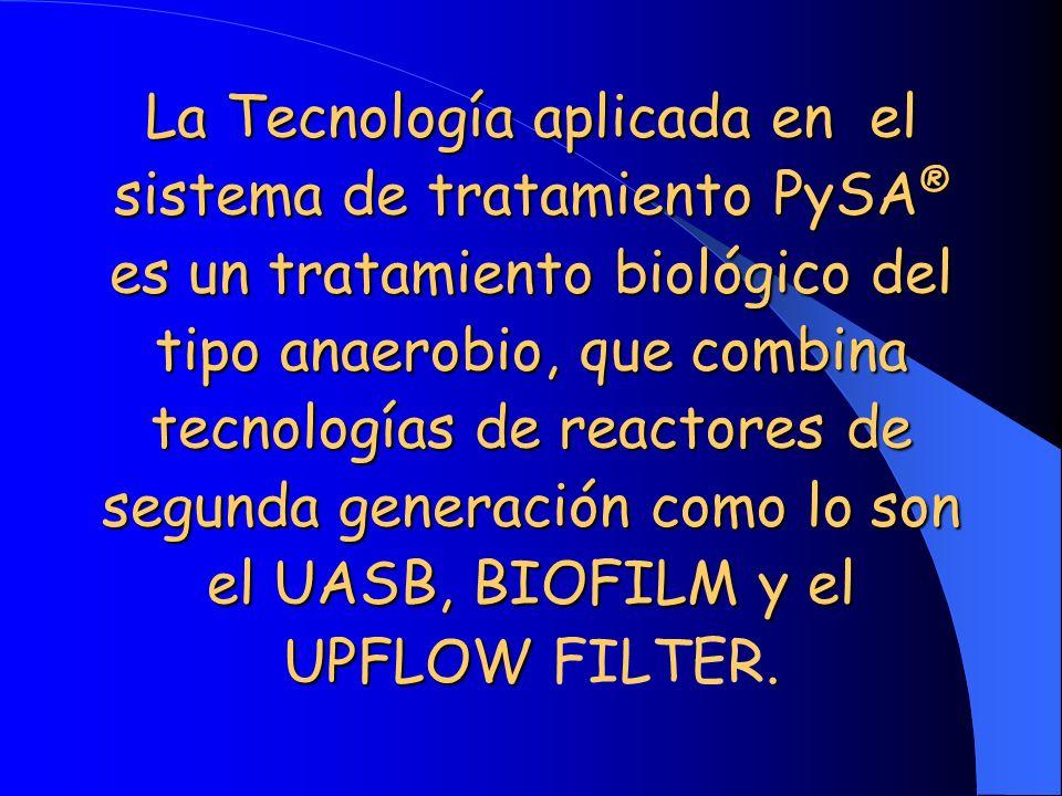 La Tecnología aplicada en el sistema de tratamiento PySA® es un tratamiento biológico del tipo anaerobio, que combina tecnologías de reactores de segunda generación como lo son el UASB, BIOFILM y el UPFLOW FILTER.