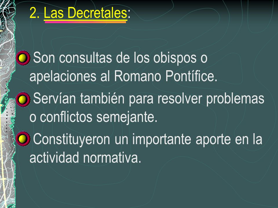 2. Las Decretales: Son consultas de los obispos o apelaciones al Romano Pontífice. Servían también para resolver problemas o conflictos semejante.