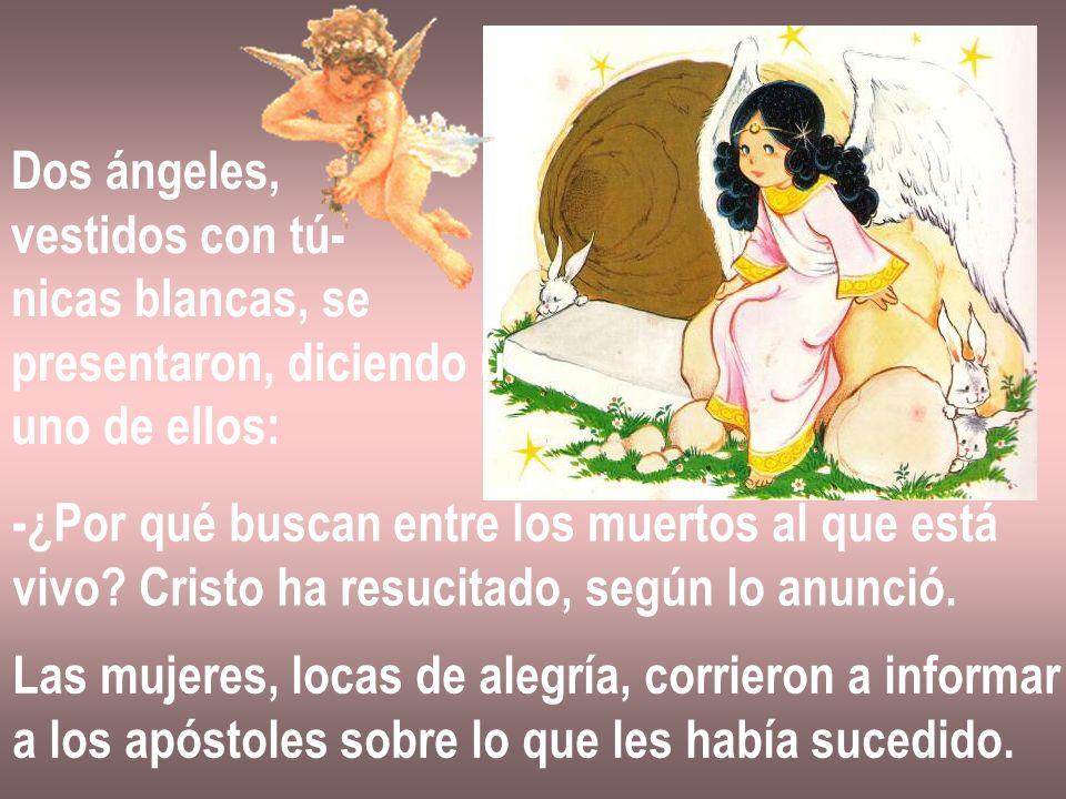 Dos ángeles, vestidos con tú- nicas blancas, se. presentaron, diciendo u- uno de ellos: -¿Por qué buscan entre los muertos al que está.