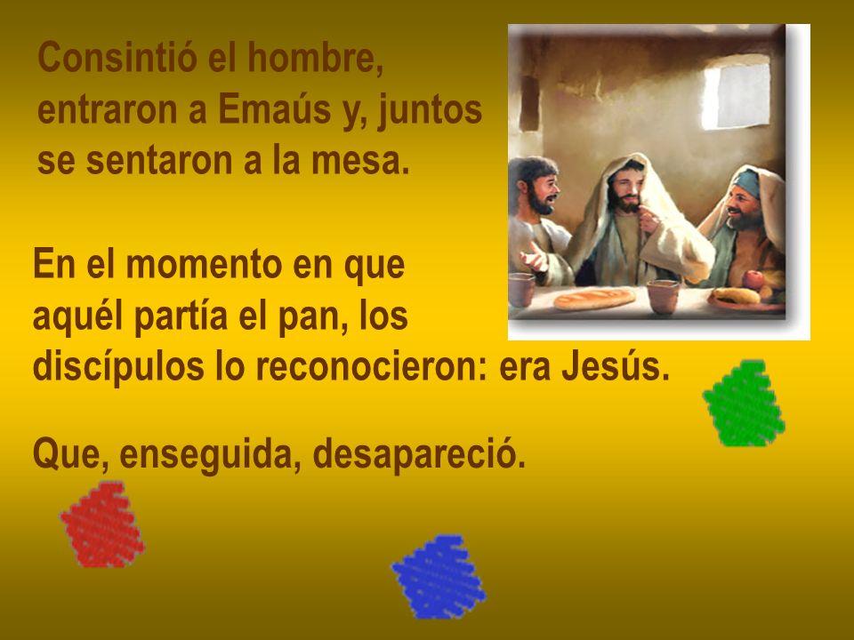 Consintió el hombre, entraron a Emaús y, juntos. se sentaron a la mesa. En el momento en que. aquél partía el pan, los.