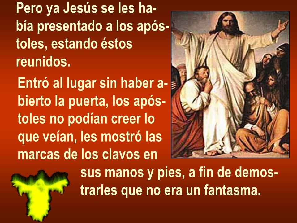 Pero ya Jesús se les ha- bía presentado a los após- toles, estando éstos. reunidos. Entró al lugar sin haber a-