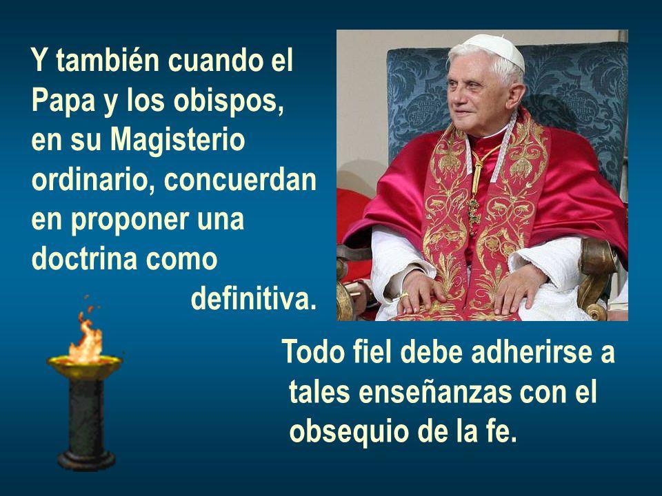 Y también cuando el Papa y los obispos, en su Magisterio. ordinario, concuerdan. en proponer una.