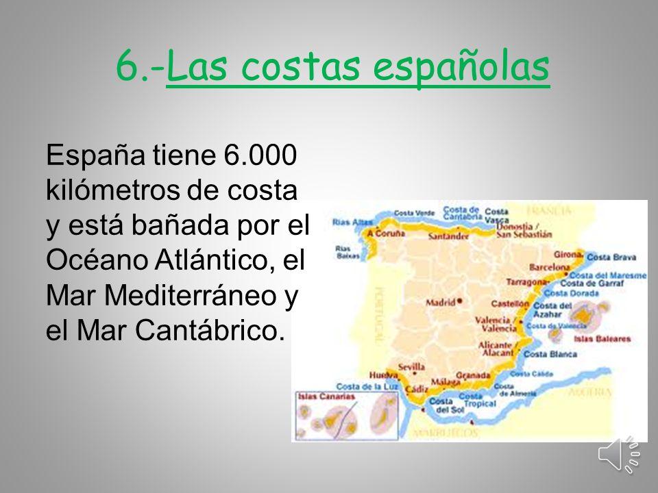 6.-Las costas españolas España tiene 6.000 kilómetros de costa y está bañada por el Océano Atlántico, el Mar Mediterráneo y el Mar Cantábrico.