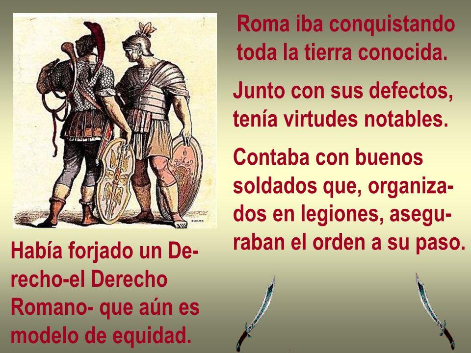 Roma iba conquistandotoda la tierra conocida. Junto con sus defectos, tenía virtudes notables. Contaba con buenos.