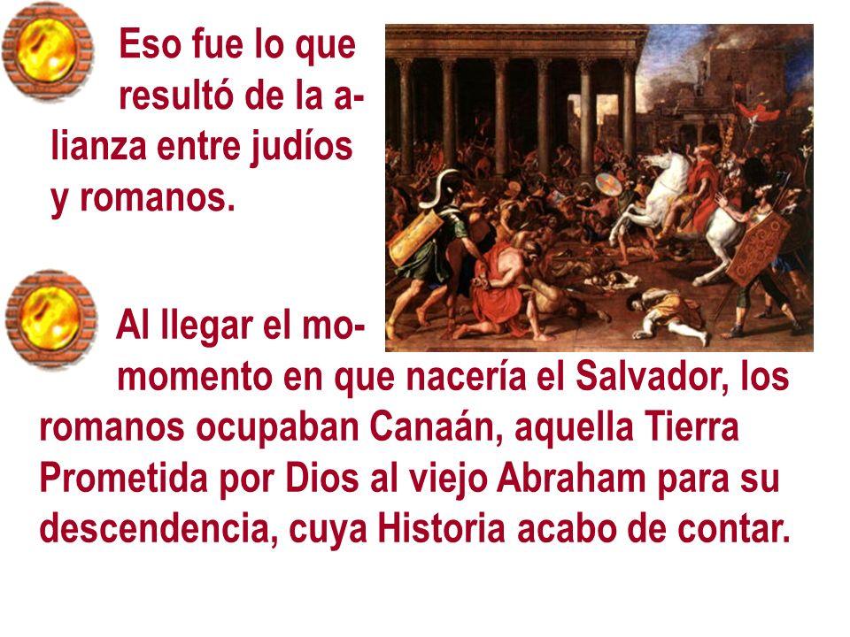 Eso fue lo queresultó de la a- lianza entre judíos. y romanos. Al llegar el mo- momento en que nacería el Salvador, los.