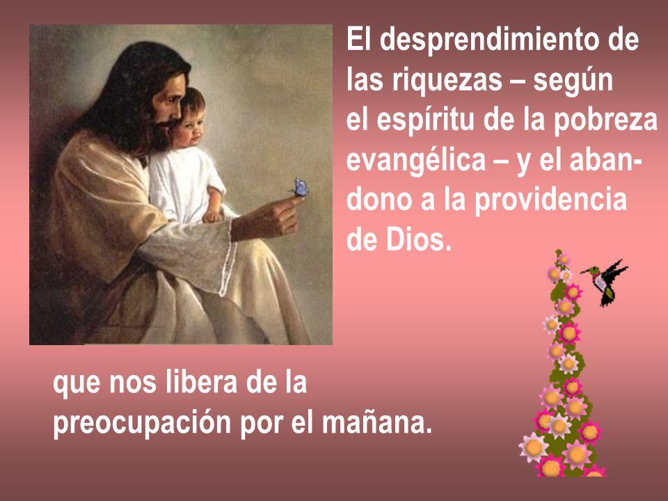 El desprendimiento de las riquezas – según. el espíritu de la pobreza. evangélica – y el aban- dono a la providencia.