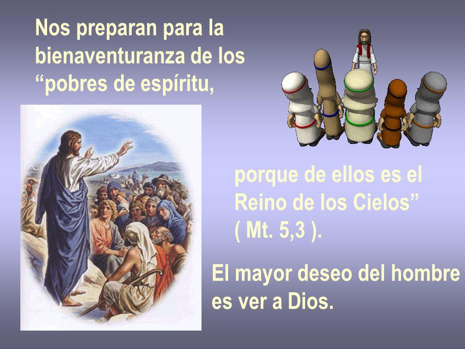 Nos preparan para la bienaventuranza de los. pobres de espíritu, porque de ellos es el. Reino de los Cielos