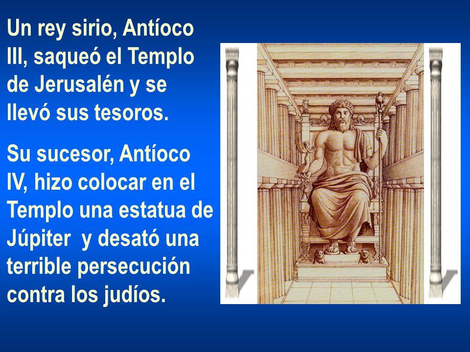 Un rey sirio, Antíoco III, saqueó el Templo. de Jerusalén y se. llevó sus tesoros. Su sucesor, Antíoco.