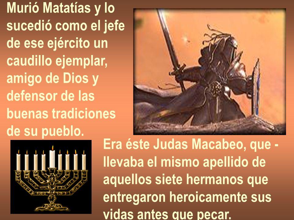 Murió Matatías y lo sucedió como el jefe. de ese ejército un. caudillo ejemplar, amigo de Dios y.