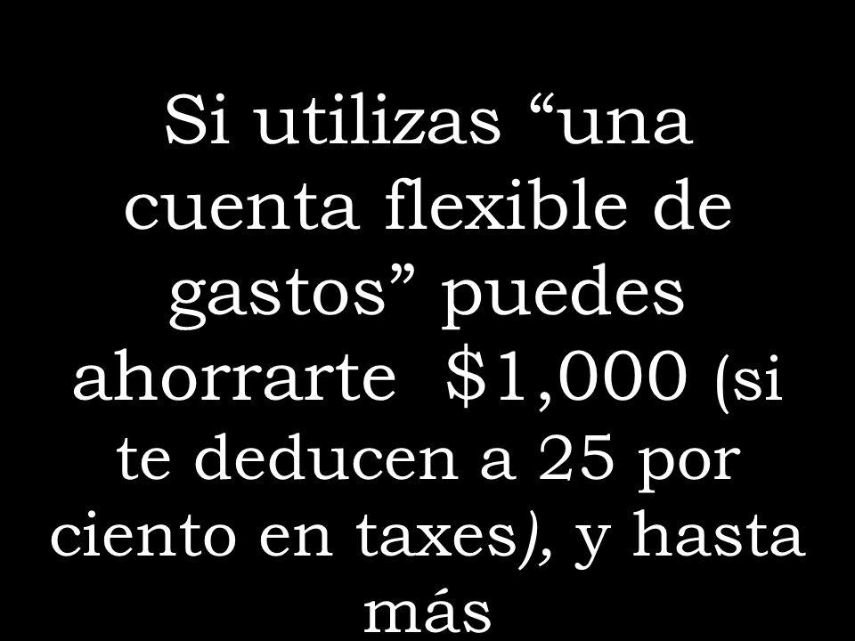 Si utilizas una cuenta flexible de gastos puedes ahorrarte $1,000 (si te deducen a 25 por ciento en taxes), y hasta más