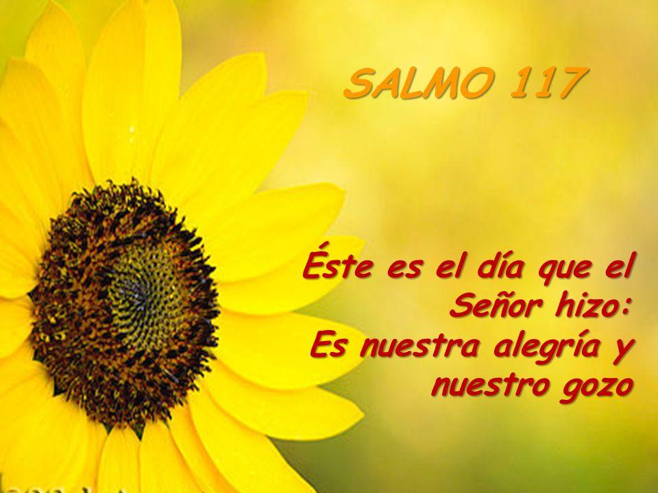SALMO 117 Éste es el día que el Señor hizo: