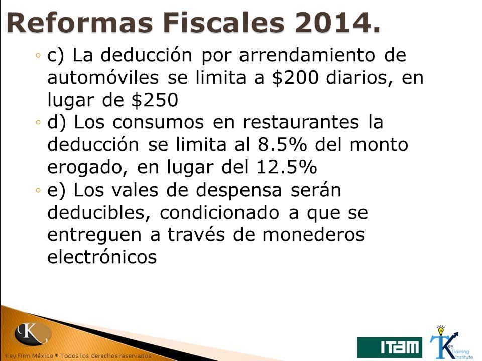 Reformas Fiscales 2014. c) La deducción por arrendamiento de automóviles se limita a $200 diarios, en lugar de $250.