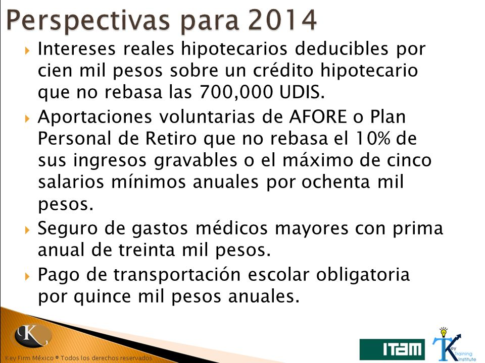 Perspectivas para 2014 Intereses reales hipotecarios deducibles por cien mil pesos sobre un crédito hipotecario que no rebasa las 700,000 UDIS.