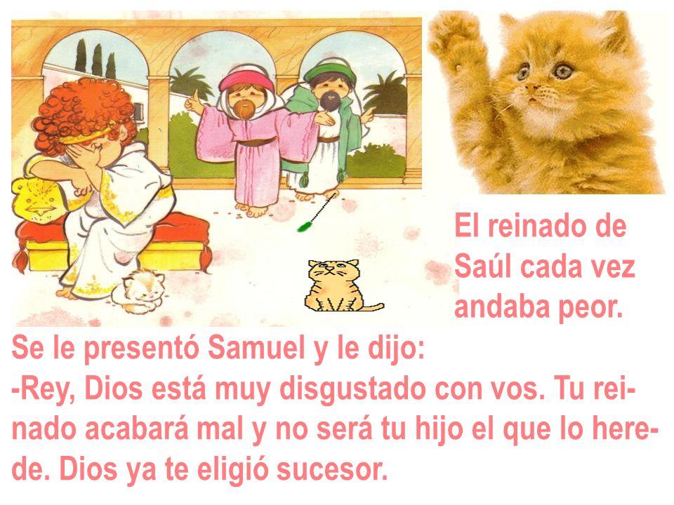 El reinado de Saúl cada vez. andaba peor. Se le presentó Samuel y le dijo: -Rey, Dios está muy disgustado con vos. Tu rei-