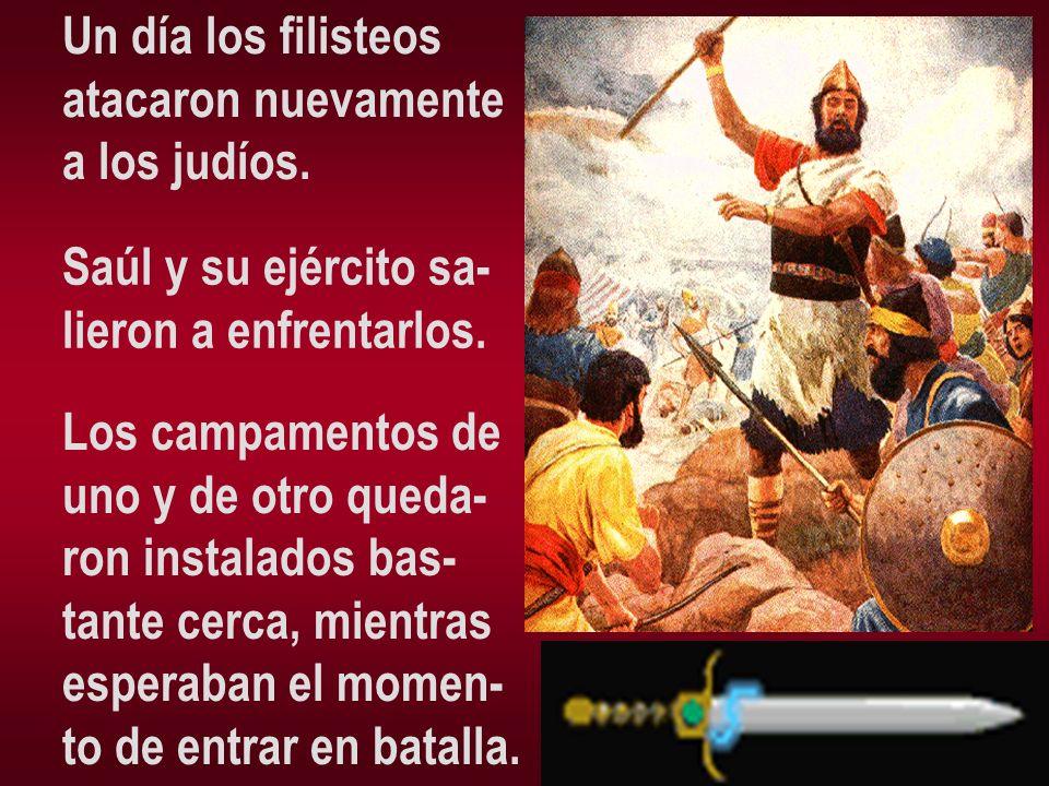 Un día los filisteos atacaron nuevamente. a los judíos. Saúl y su ejército sa- lieron a enfrentarlos.