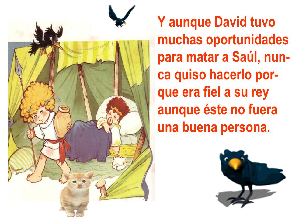 Y aunque David tuvo muchas oportunidades. para matar a Saúl, nun- ca quiso hacerlo por- que era fiel a su rey.