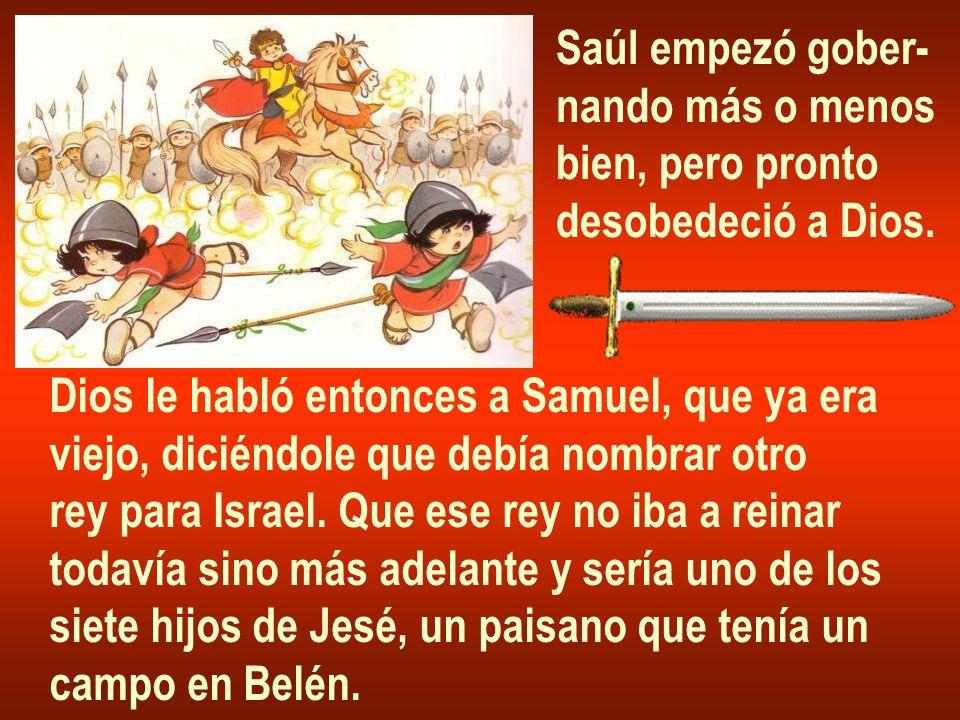 Saúl empezó gober- nando más o menos. bien, pero pronto. desobedeció a Dios. Dios le habló entonces a Samuel, que ya era.