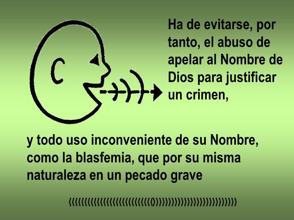 Ha de evitarse, por tanto, el abuso de. apelar al Nombre de. Dios para justificar. un crimen, y todo uso inconveniente de su Nombre,