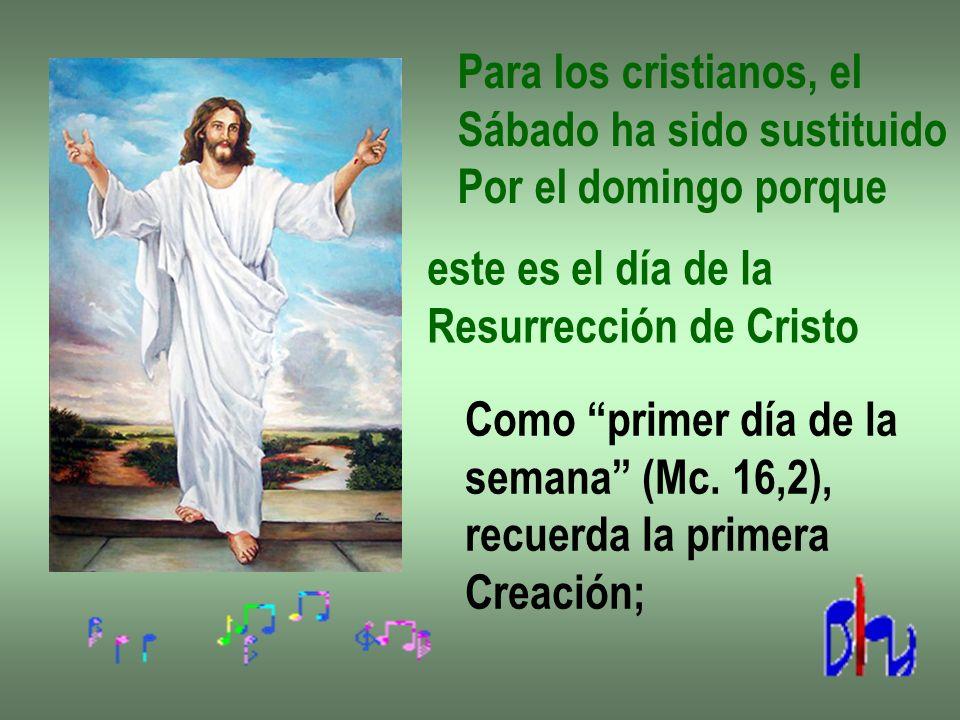 Para los cristianos, el Sábado ha sido sustituido. Por el domingo porque. este es el día de la. Resurrección de Cristo.