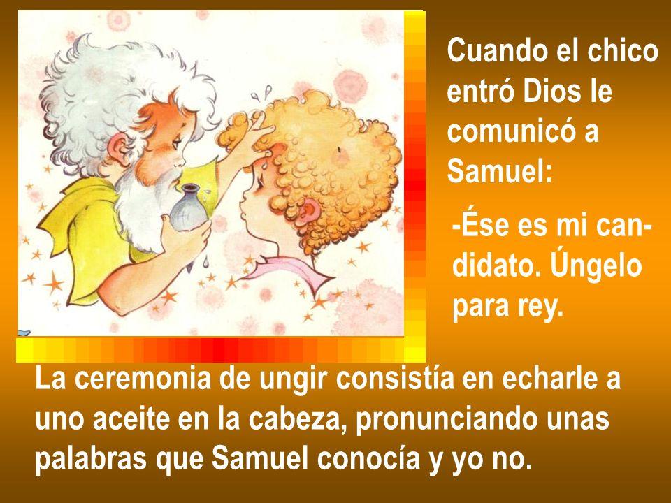 Cuando el chico entró Dios le. comunicó a. Samuel: -Ése es mi can- didato. Úngelo. para rey. La ceremonia de ungir consistía en echarle a.