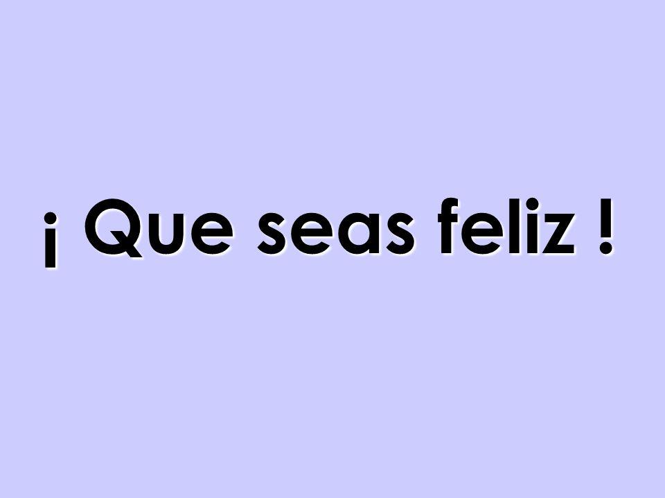 ¡ Que seas feliz !